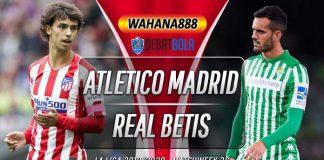 Prediksi Atletico Madrid vs Real Betis 12 Juli 2020