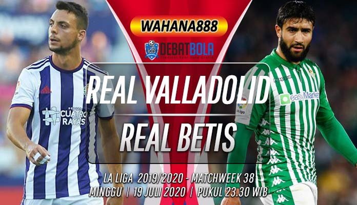 Prediksi Real Valladolid vs Real Betis 19 Juli 2020